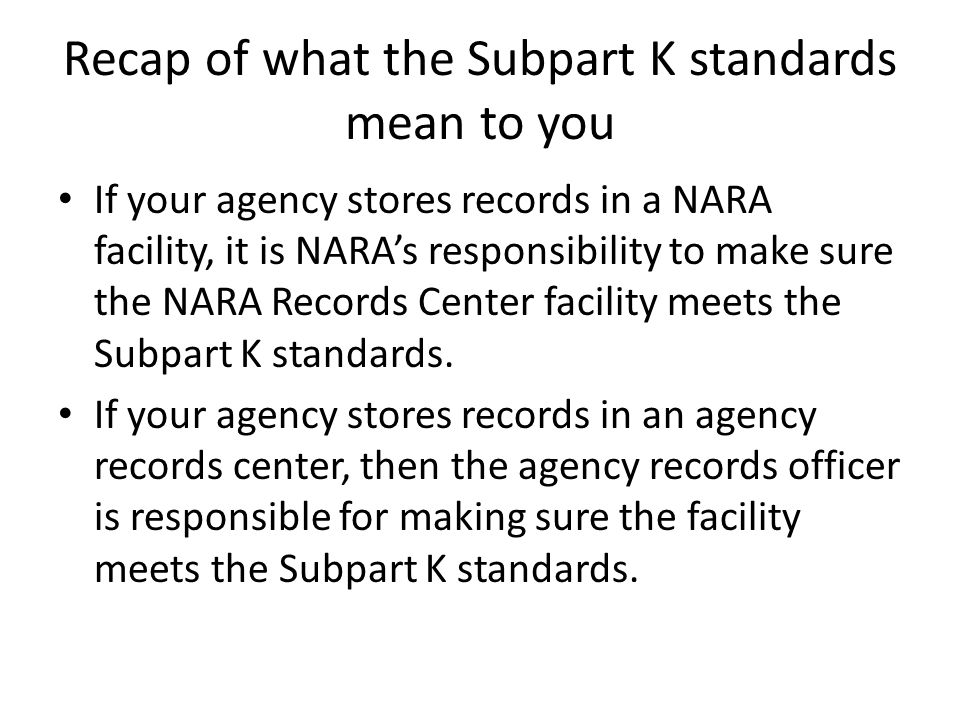 Recap of what the Subpart K standards mean to you If your agency stores records in a NARA facility, it is NARA's responsibility to make sure the NARA