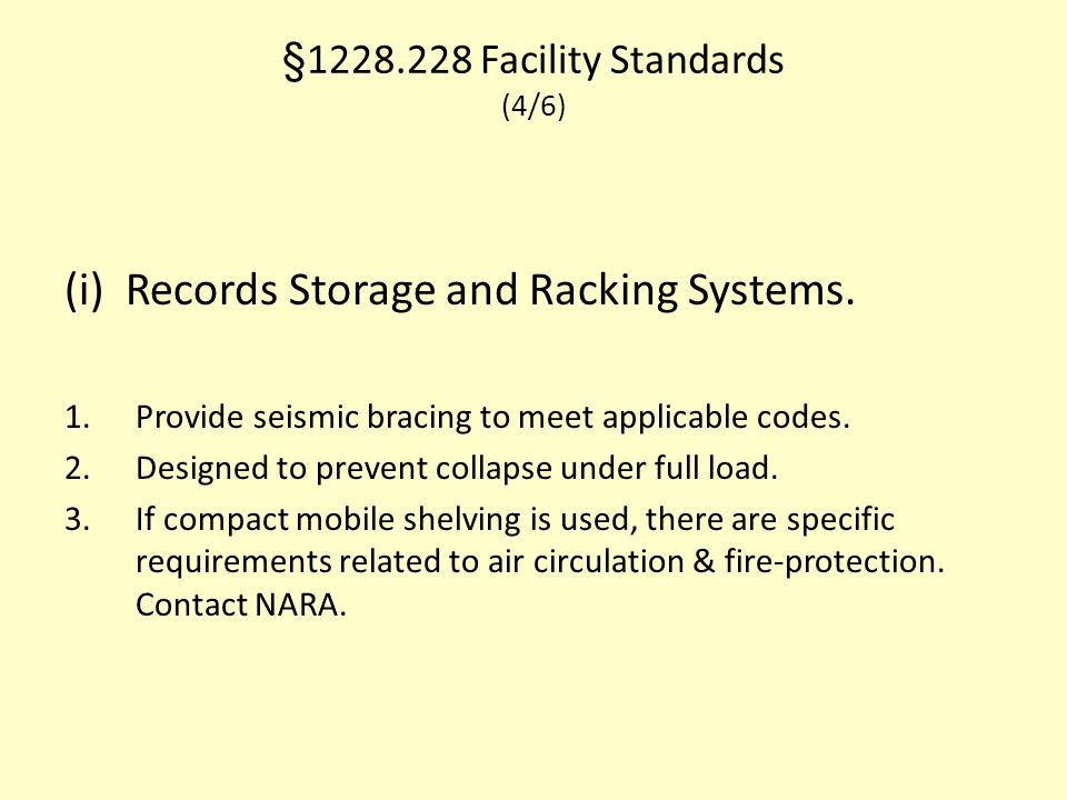 §1228.228 Facility Standards (4/6) (i) Records Storage and Racking Systems. 1.Provide seismic bracing to meet applicable codes. 2.Designed to prevent