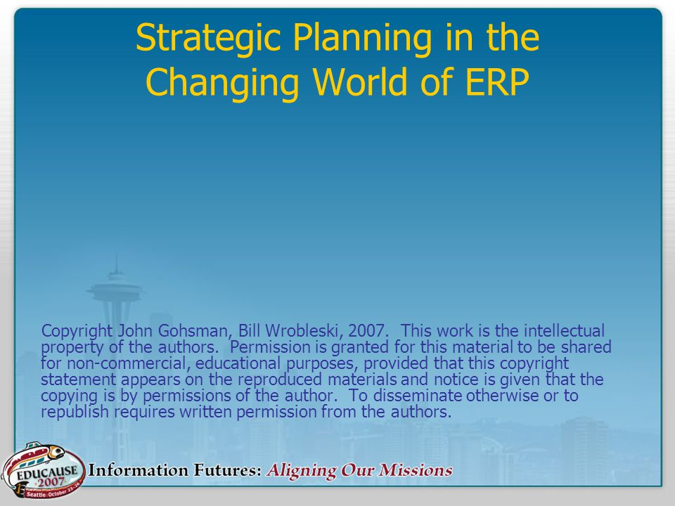 Strategic Planning in the Changing World of ERP Copyright John Gohsman, Bill Wrobleski, 2007.