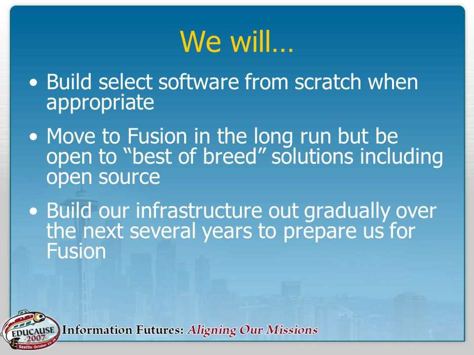 We will… Build select software from scratch when appropriate Move to Fusion in the long run but be open to best of breed solutions including open source Build our infrastructure out gradually over the next several years to prepare us for Fusion