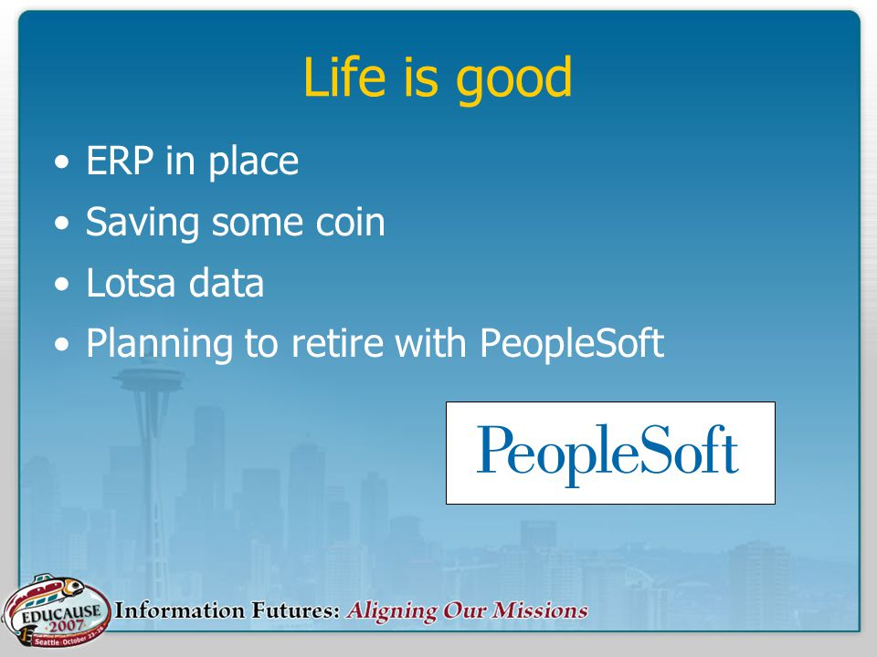 Life is good ERP in place Saving some coin Lotsa data Planning to retire with PeopleSoft