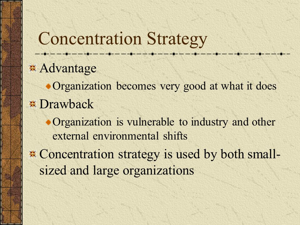 Concentration Strategy Advantage Organization becomes very good at what it does Drawback Organization is vulnerable to industry and other external env