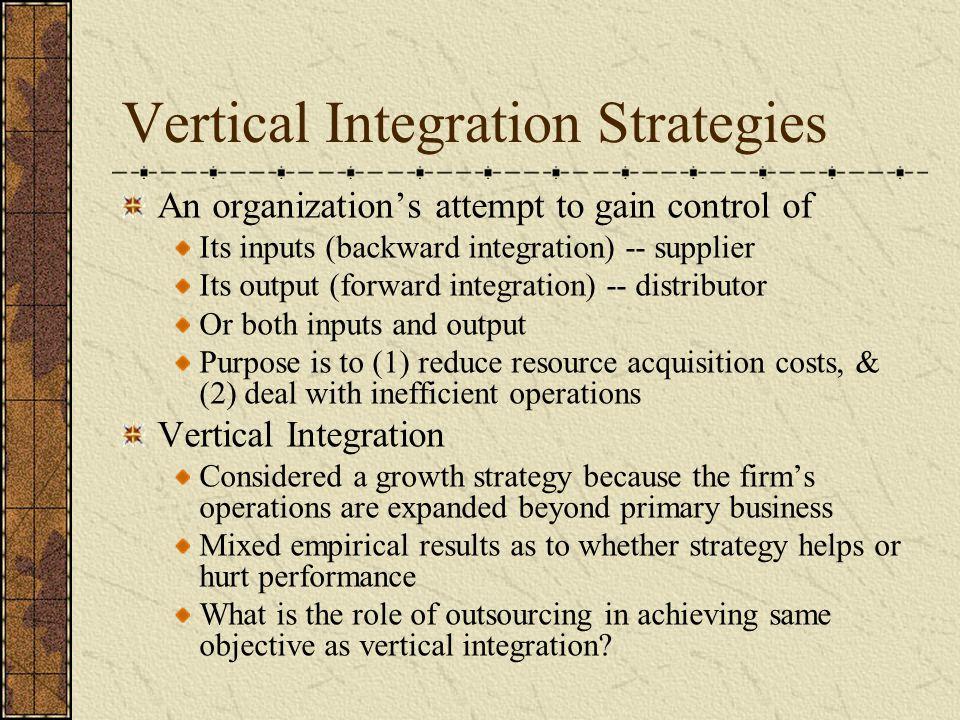 Vertical Integration Strategies An organization's attempt to gain control of Its inputs (backward integration) -- supplier Its output (forward integra