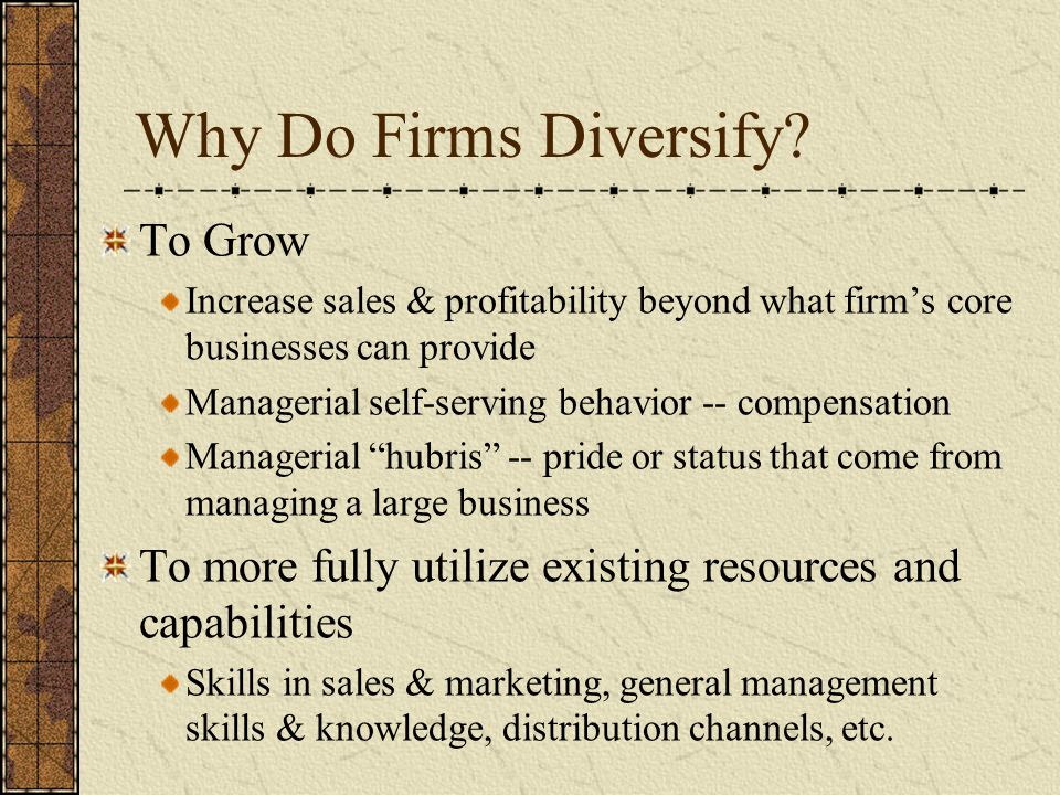 Why Do Firms Diversify? To Grow Increase sales & profitability beyond what firm's core businesses can provide Managerial self-serving behavior -- comp