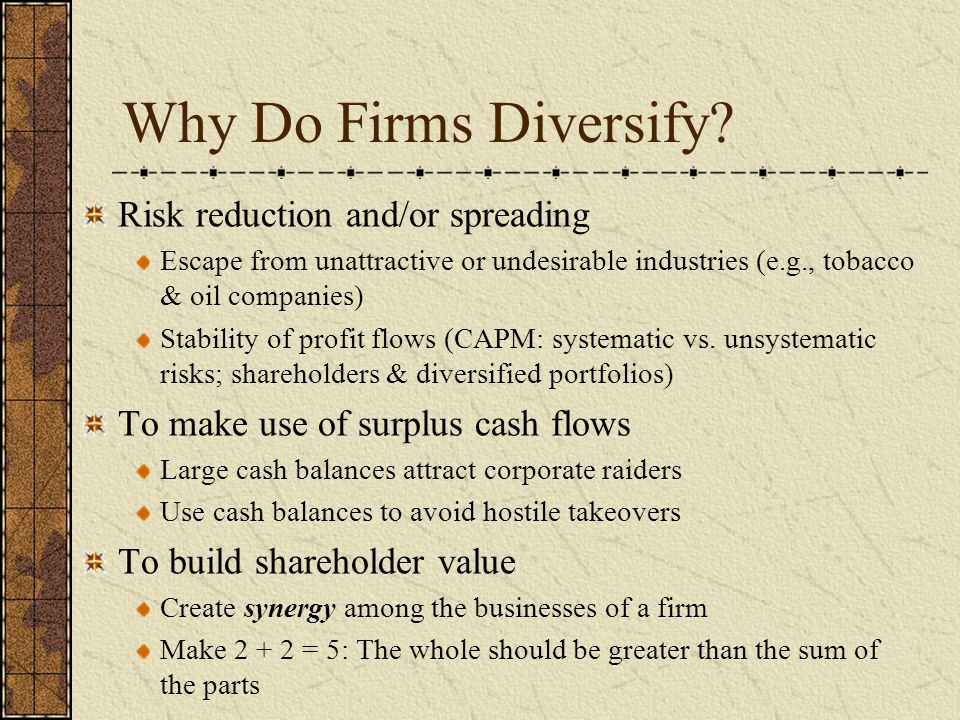 Why Do Firms Diversify? Risk reduction and/or spreading Escape from unattractive or undesirable industries (e.g., tobacco & oil companies) Stability o