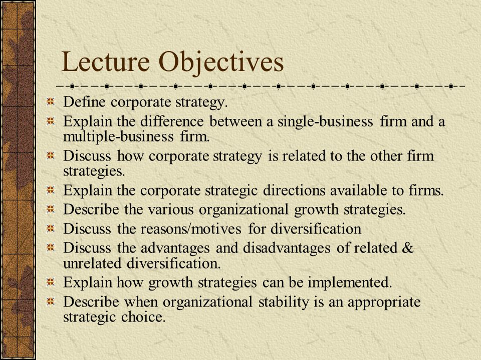 Lecture Objectives Define corporate strategy. Explain the difference between a single-business firm and a multiple-business firm. Discuss how corporat