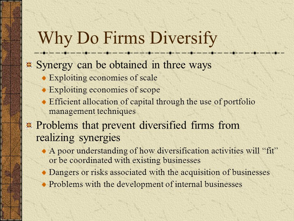 Why Do Firms Diversify Synergy can be obtained in three ways Exploiting economies of scale Exploiting economies of scope Efficient allocation of capit
