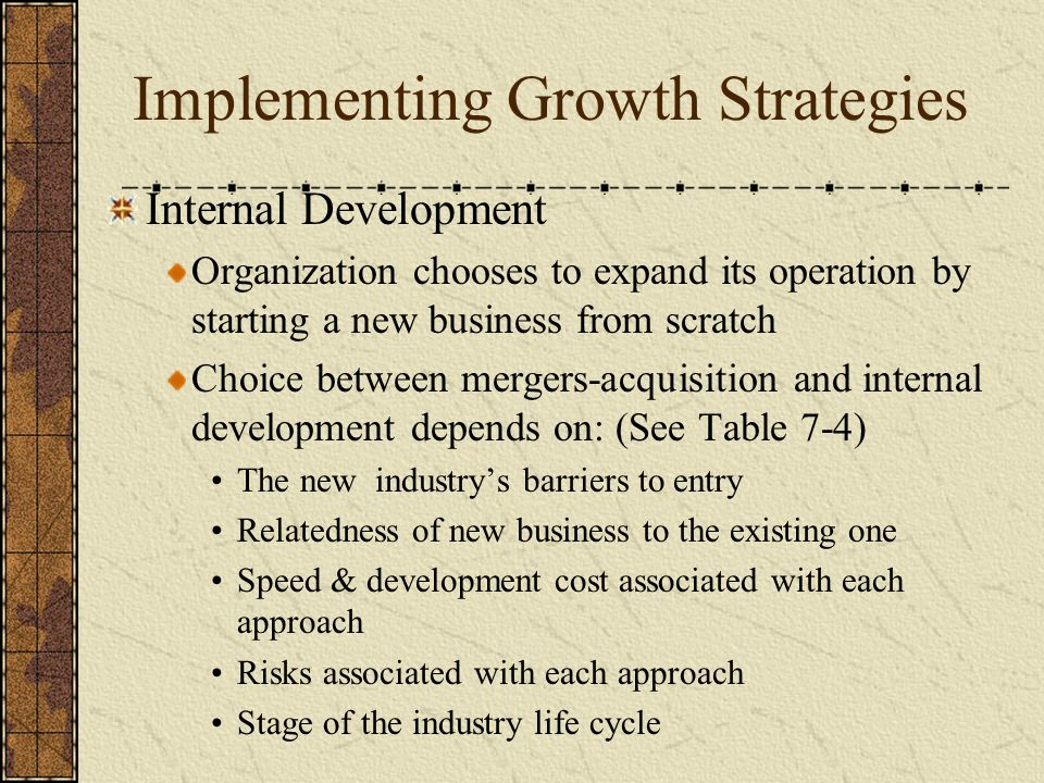 Implementing Growth Strategies Internal Development Organization chooses to expand its operation by starting a new business from scratch Choice betwee