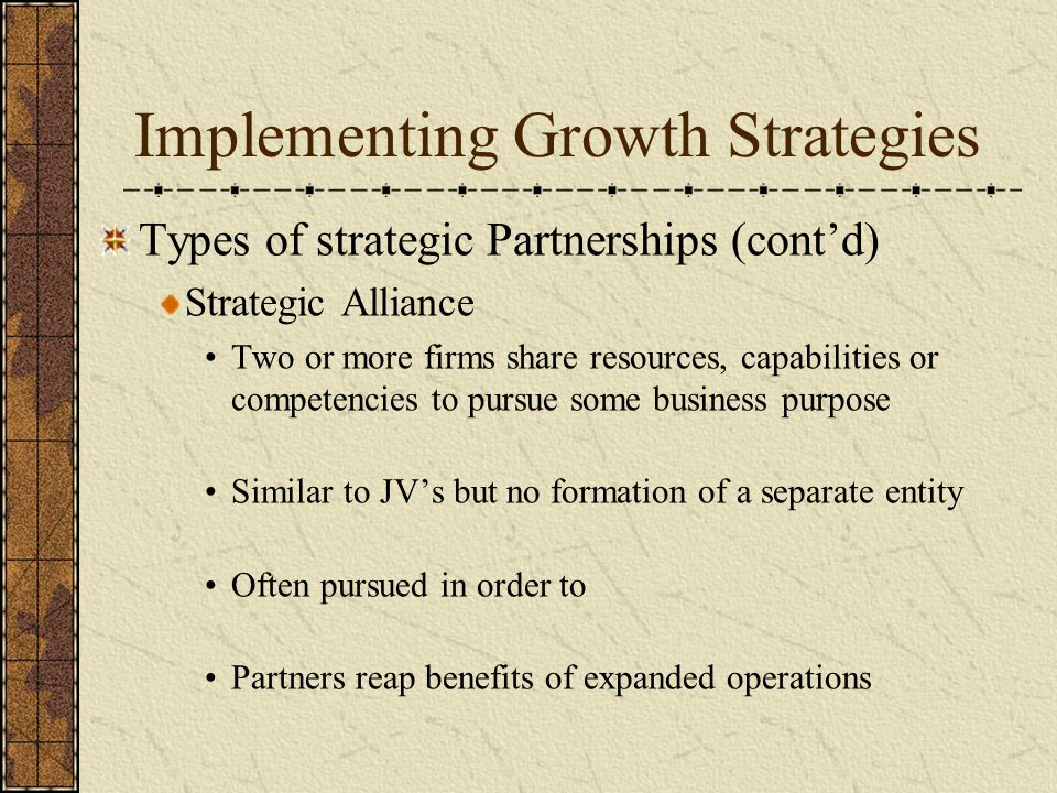 Implementing Growth Strategies Types of strategic Partnerships (cont'd) Strategic Alliance Two or more firms share resources, capabilities or competen