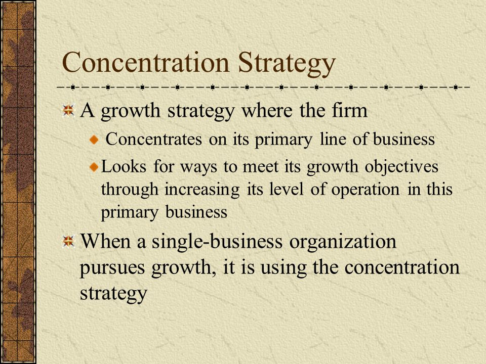 Concentration Strategy A growth strategy where the firm Concentrates on its primary line of business Looks for ways to meet its growth objectives thro