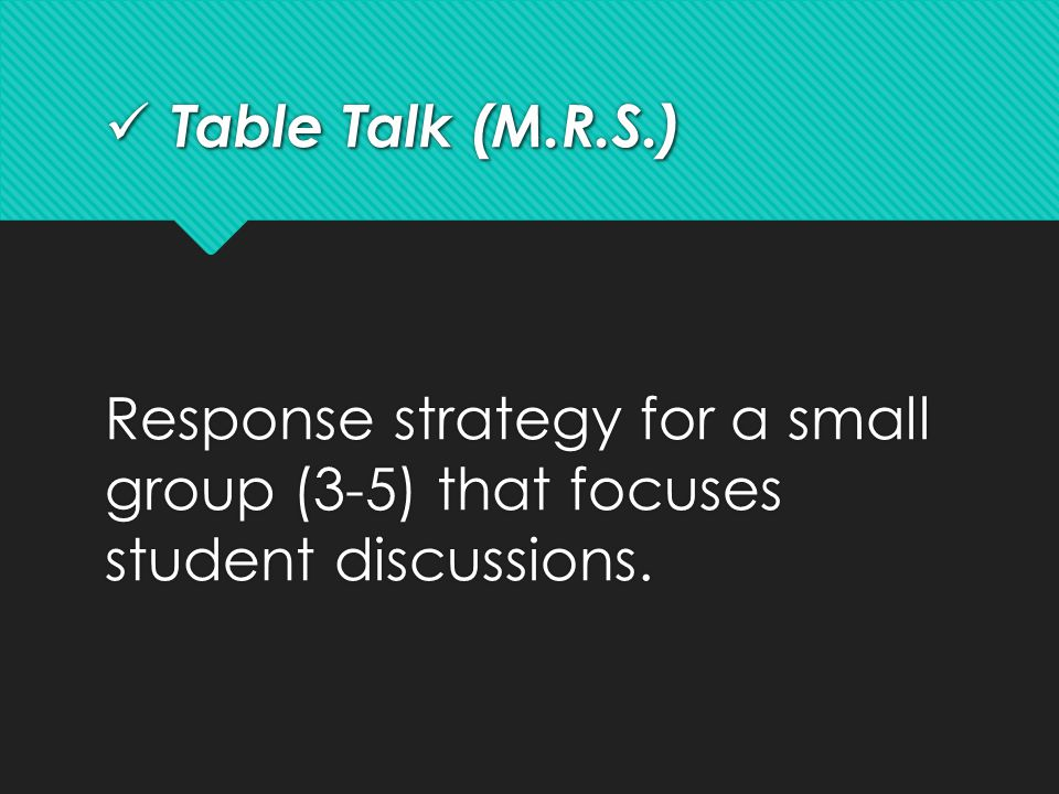 Table Talk (M.R.S.) Table Talk (M.R.S.) Response strategy for a small group (3-5) that focuses student discussions.