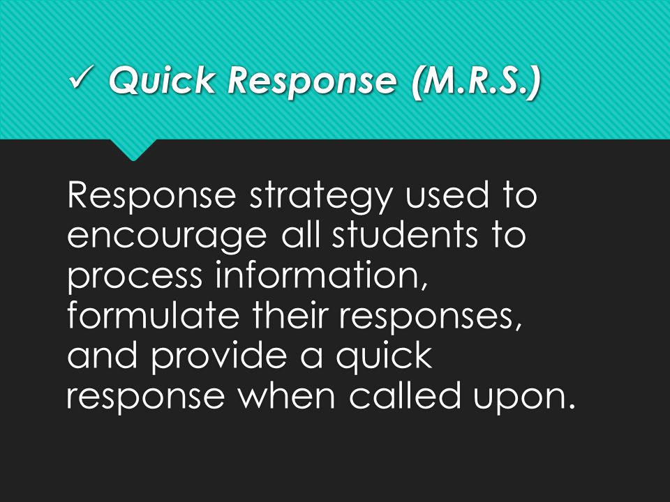 Quick Response (M.R.S.) Quick Response (M.R.S.) Response strategy used to encourage all students to process information, formulate their responses, an