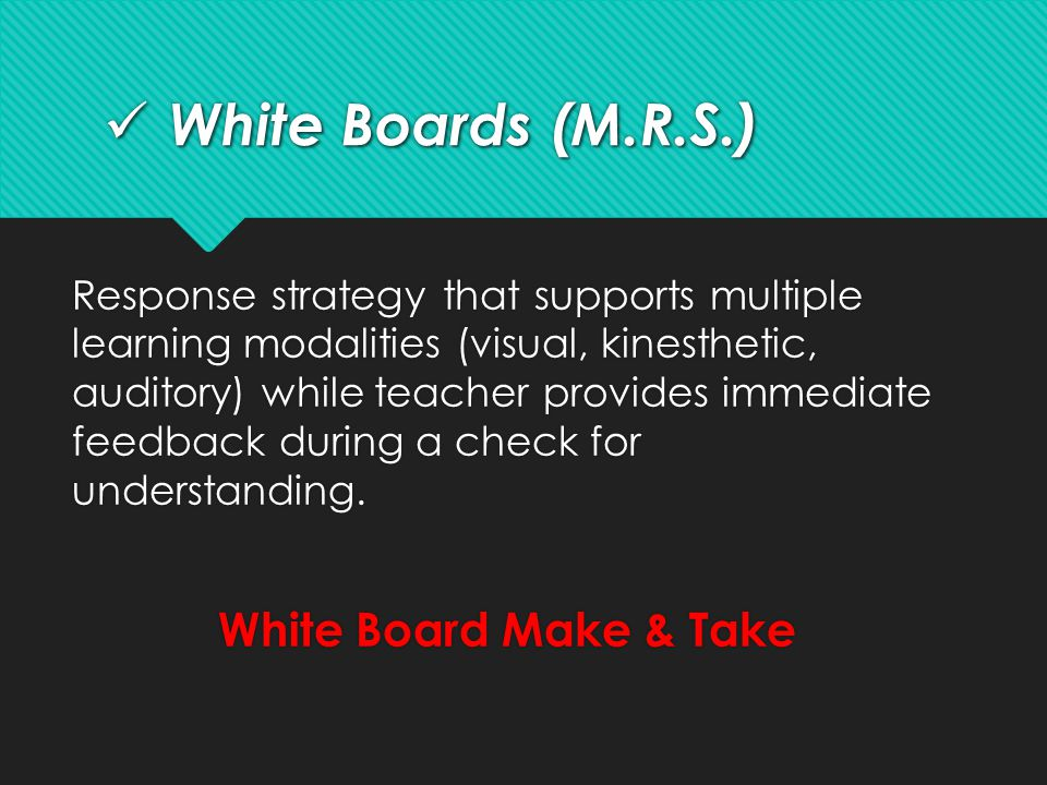 White Boards (M.R.S.) White Boards (M.R.S.) Response strategy that supports multiple learning modalities (visual, kinesthetic, auditory) while teacher