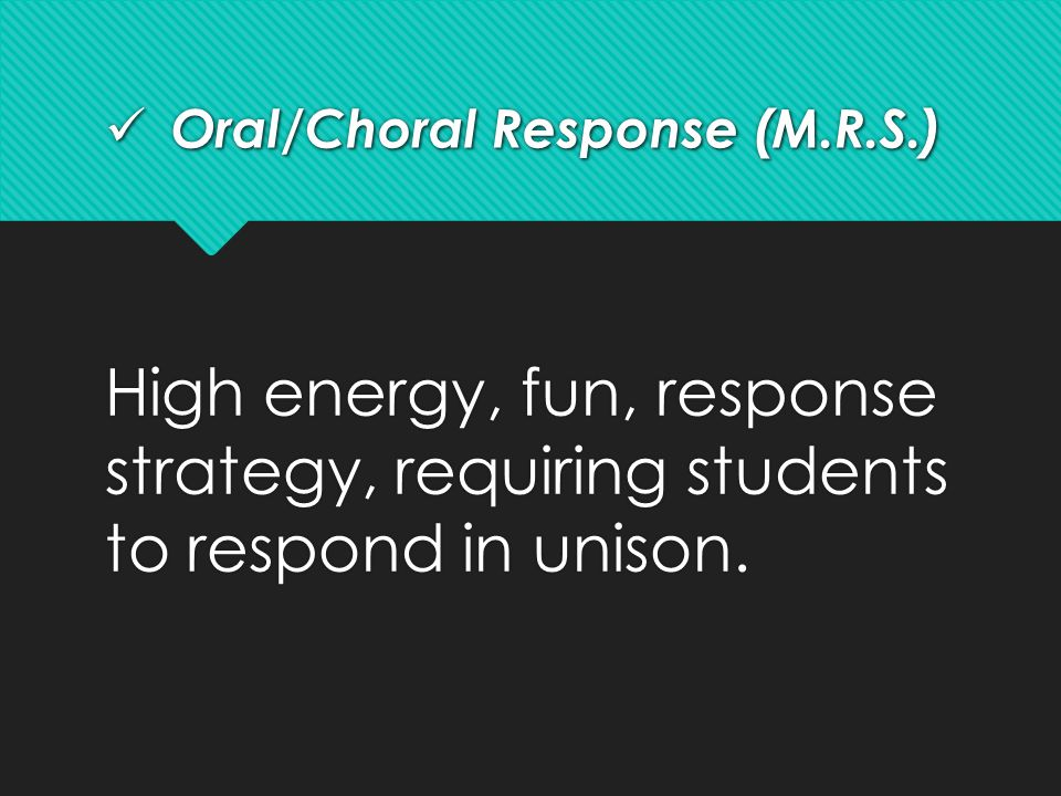 Oral/Choral Response (M.R.S.) Oral/Choral Response (M.R.S.) High energy, fun, response strategy, requiring students to respond in unison.