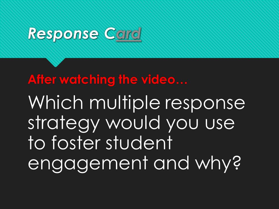Response Card ard Response Card ard After watching the video… Which multiple response strategy would you use to foster student engagement and why? Aft