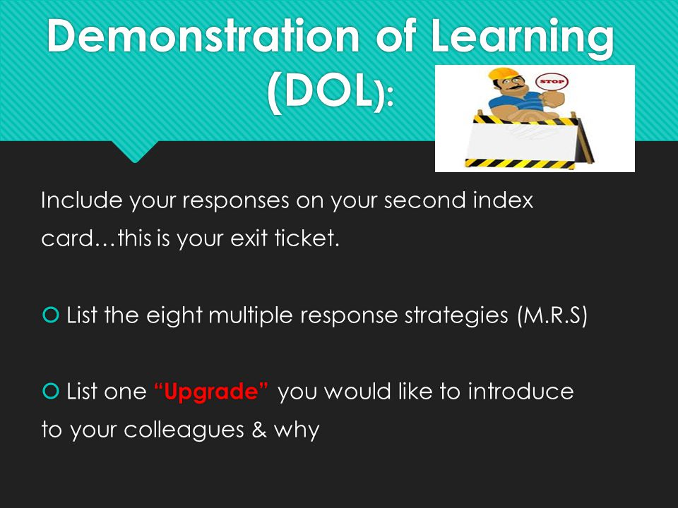 Demonstration of Learning (DOL ): Include your responses on your second index card…this is your exit ticket.  List the eight multiple response strate