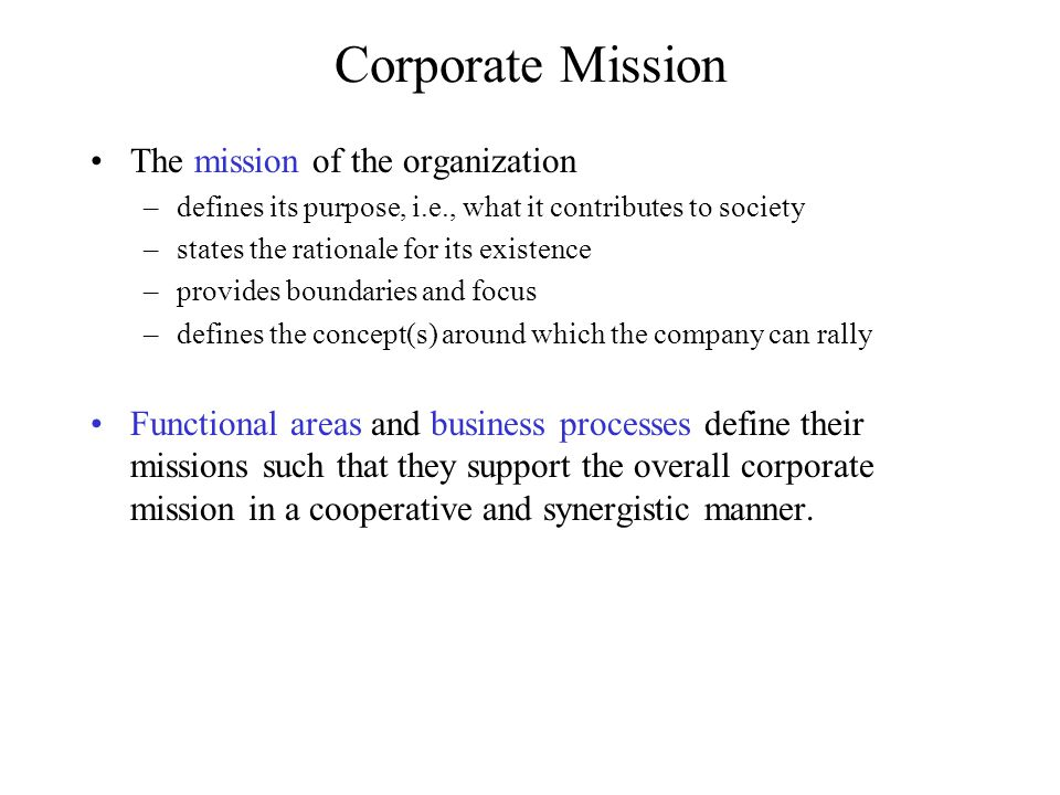 Corporate Mission Examples Merck: The mission of Merck is to provide society with superior products and services-innovations and solutions that improve the quality of life and satisfy customer needs-to provide employees with meaningful work and advancement opportunities and investors with a superior rate of return.