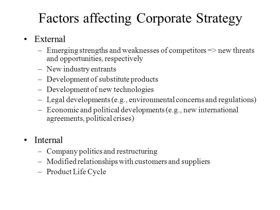 Factors affecting Corporate Strategy External –Emerging strengths and weaknesses of competitors => new threats and opportunities, respectively –New industry entrants –Development of substitute products –Development of new technologies –Legal developments (e.g., environmental concerns and regulations) –Economic and political developments (e.g., new international agreements, political crises) Internal –Company politics and restructuring –Modified relationships with customers and suppliers –Product Life Cycle