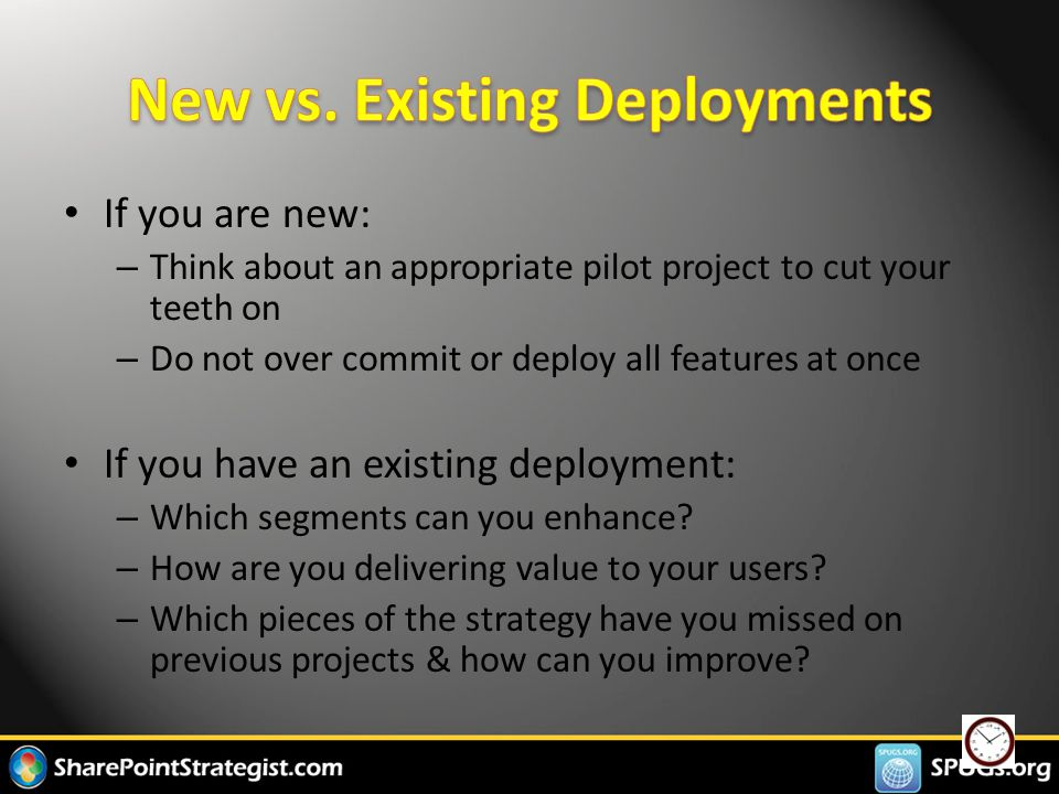 If you are new: – Think about an appropriate pilot project to cut your teeth on – Do not over commit or deploy all features at once If you have an existing deployment: – Which segments can you enhance.