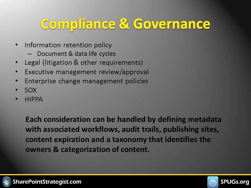 Information retention policy – Document & data life cycles Legal (litigation & other requirements) Executive management review/approval Enterprise change management policies SOX HIPPA Each consideration can be handled by defining metadata with associated workflows, audit trails, publishing sites, content expiration and a taxonomy that identifies the owners & categorization of content.
