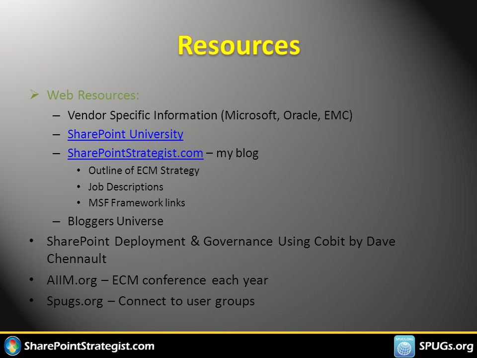  Web Resources: – Vendor Specific Information (Microsoft, Oracle, EMC) – SharePoint University SharePoint University – SharePointStrategist.com – my blog SharePointStrategist.com Outline of ECM Strategy Job Descriptions MSF Framework links – Bloggers Universe SharePoint Deployment & Governance Using Cobit by Dave Chennault AIIM.org – ECM conference each year Spugs.org – Connect to user groups