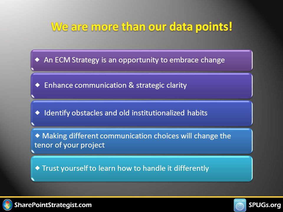  An ECM Strategy is an opportunity to embrace change  Enhance communication & strategic clarity  Identify obstacles and old institutionalized habits  Making different communication choices will change the tenor of your project  Trust yourself to learn how to handle it differently
