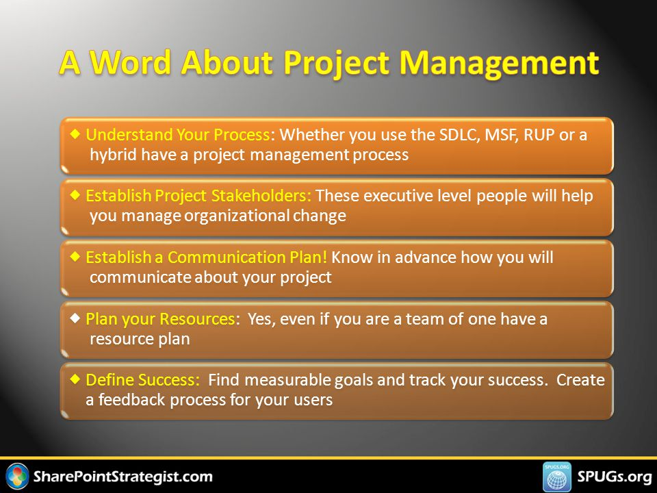  Understand Your Process: Whether you use the SDLC, MSF, RUP or a hybrid have a project management process  Establish Project Stakeholders: These executive level people will help you manage organizational change  Establish a Communication Plan.