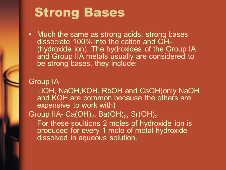 Strong Bases Much the same as strong acids, strong bases dissociate 100% into the cation and OH- (hydroxide ion).