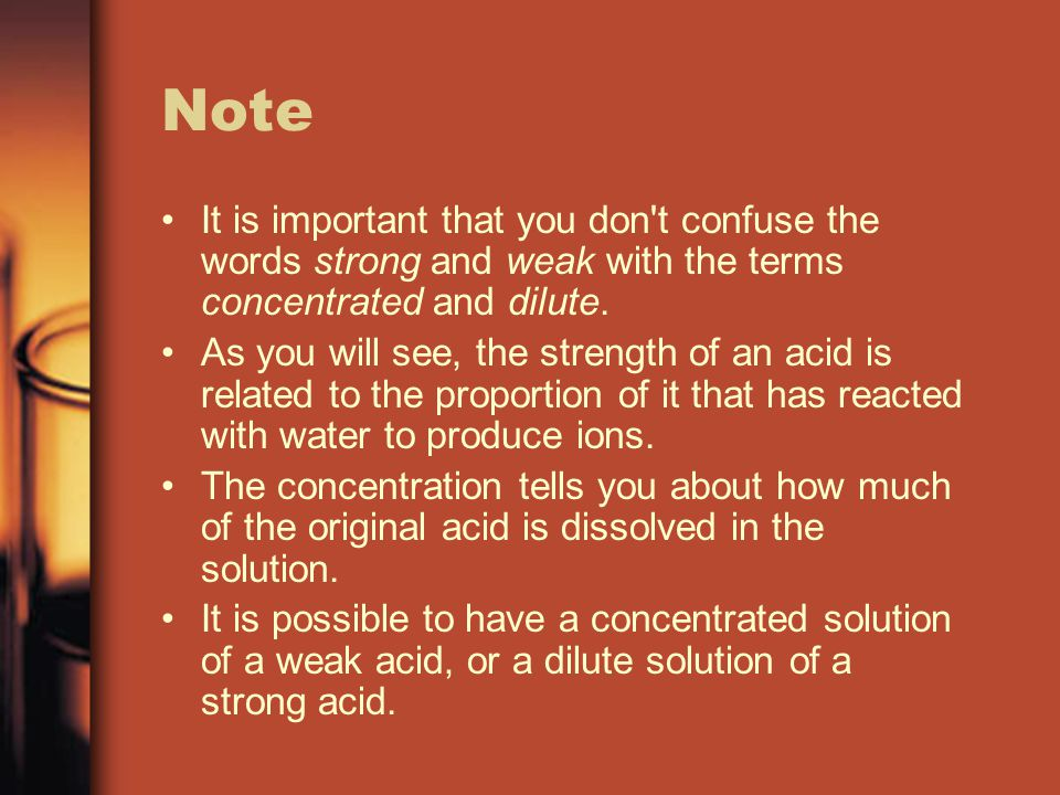 Note It is important that you don t confuse the words strong and weak with the terms concentrated and dilute.