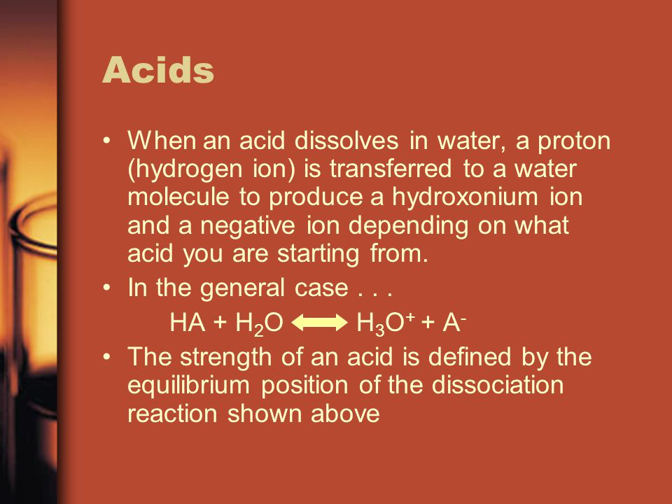Acids When an acid dissolves in water, a proton (hydrogen ion) is transferred to a water molecule to produce a hydroxonium ion and a negative ion depending on what acid you are starting from.
