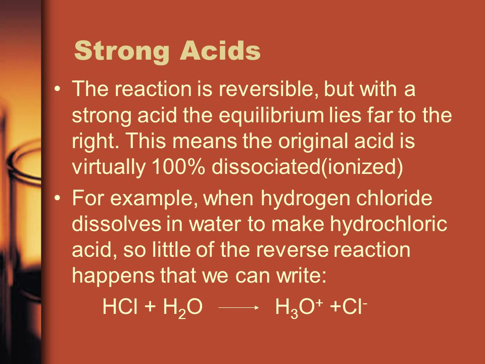 Strong Acids The reaction is reversible, but with a strong acid the equilibrium lies far to the right.