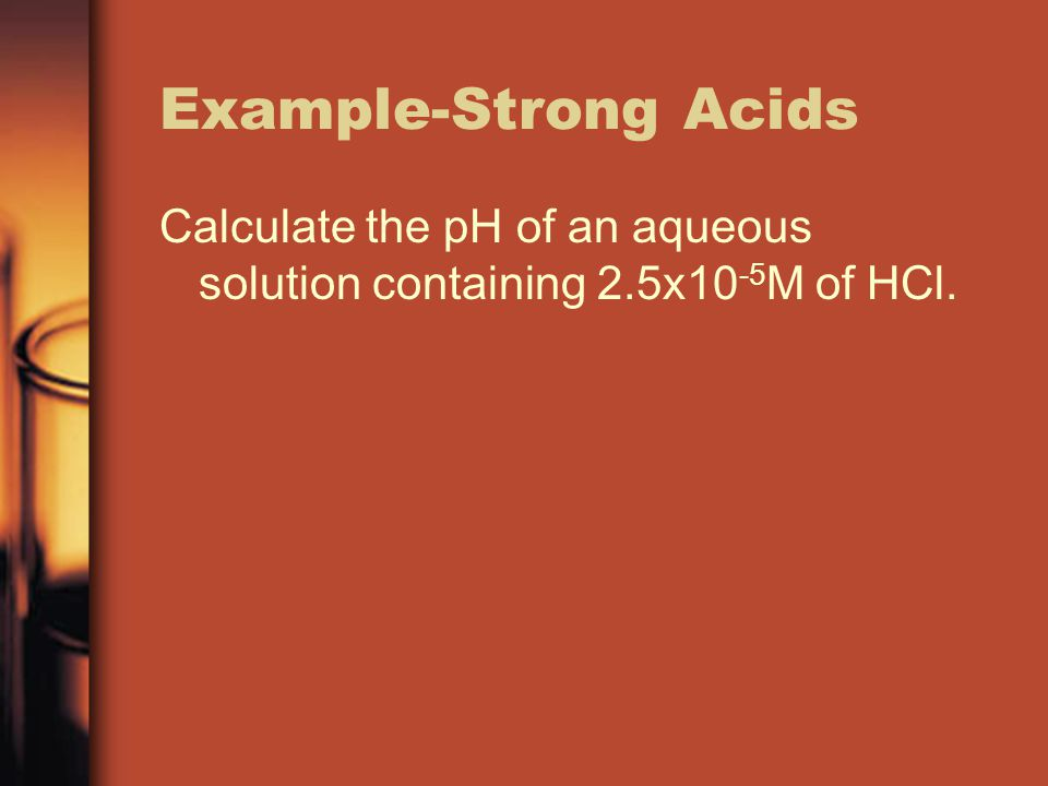 Example-Strong Acids Calculate the pH of an aqueous solution containing 2.5x10 -5 M of HCl.
