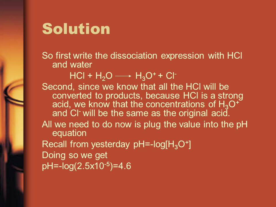 Solution So first write the dissociation expression with HCl and water HCl + H 2 O H 3 O + + Cl - Second, since we know that all the HCl will be converted to products, because HCl is a strong acid, we know that the concentrations of H 3 O + and Cl - will be the same as the original acid.