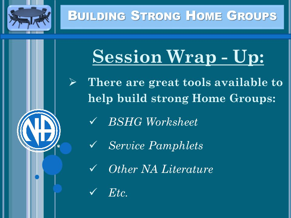 B UILDING S TRONG H OME G ROUPS Session Wrap - Up:  There are great tools available to help build strong Home Groups: BSHG Worksheet Service Pamphlets Other NA Literature Etc.