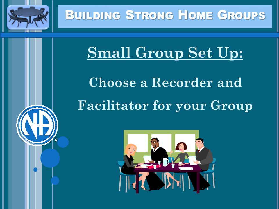 B UILDING S TRONG H OME G ROUPS Small Group Set Up: Choose a Recorder and Facilitator for your Group