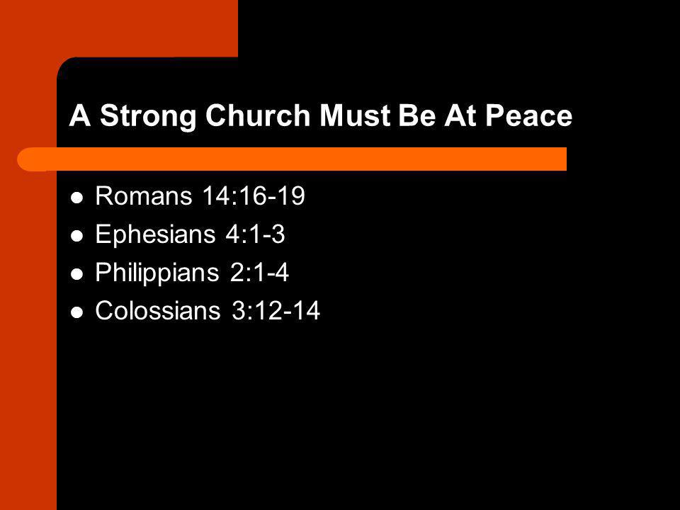 A Strong Church Must Be At Peace Romans 14:16-19 Ephesians 4:1-3 Philippians 2:1-4 Colossians 3:12-14