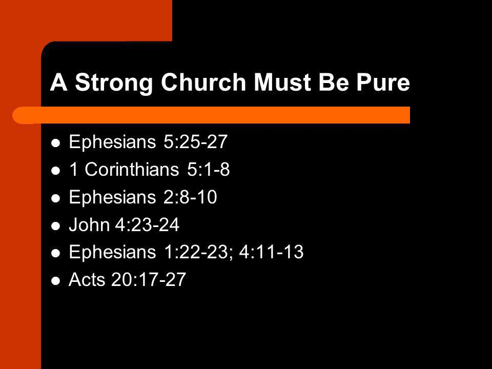 A Strong Church Must Be Pure Ephesians 5:25-27 1 Corinthians 5:1-8 Ephesians 2:8-10 John 4:23-24 Ephesians 1:22-23; 4:11-13 Acts 20:17-27