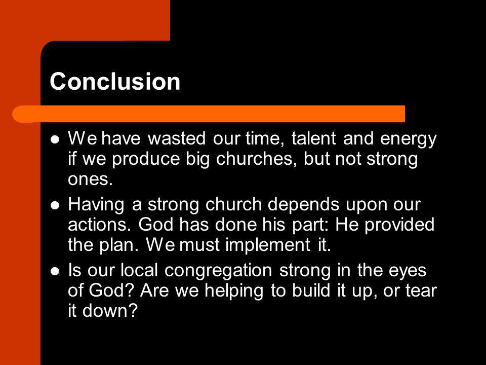 Conclusion We have wasted our time, talent and energy if we produce big churches, but not strong ones. Having a strong church depends upon our actions