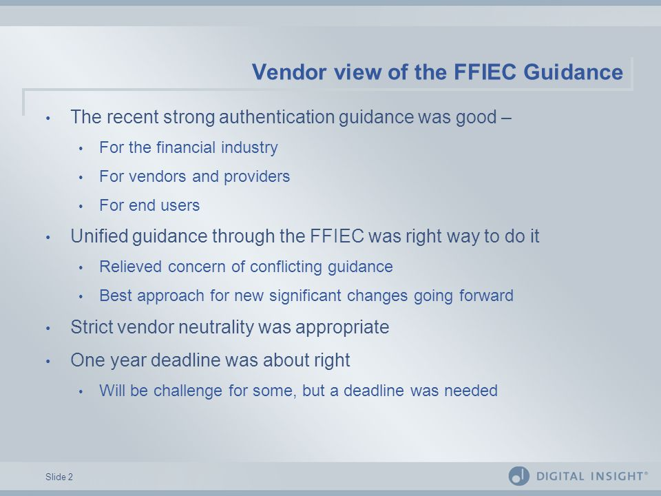 Slide 2 Vendor view of the FFIEC Guidance The recent strong authentication guidance was good – For the financial industry For vendors and providers For end users Unified guidance through the FFIEC was right way to do it Relieved concern of conflicting guidance Best approach for new significant changes going forward Strict vendor neutrality was appropriate One year deadline was about right Will be challenge for some, but a deadline was needed