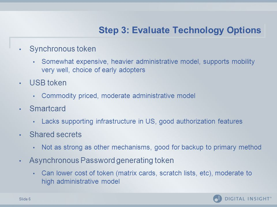 Slide 6 Step 3: Evaluate Technology Options Synchronous token Somewhat expensive, heavier administrative model, supports mobility very well, choice of early adopters USB token Commodity priced, moderate administrative model Smartcard Lacks supporting infrastructure in US, good authorization features Shared secrets Not as strong as other mechanisms, good for backup to primary method Asynchronous Password generating token Can lower cost of token (matrix cards, scratch lists, etc), moderate to high administrative model