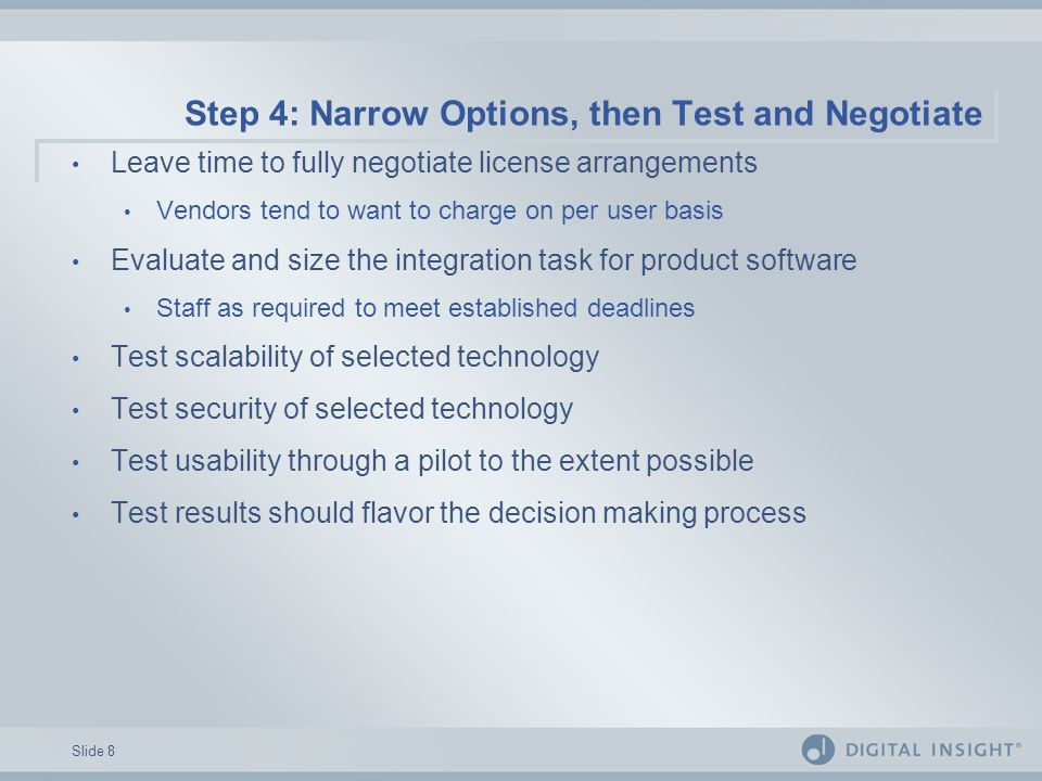 Slide 8 Step 4: Narrow Options, then Test and Negotiate Leave time to fully negotiate license arrangements Vendors tend to want to charge on per user basis Evaluate and size the integration task for product software Staff as required to meet established deadlines Test scalability of selected technology Test security of selected technology Test usability through a pilot to the extent possible Test results should flavor the decision making process