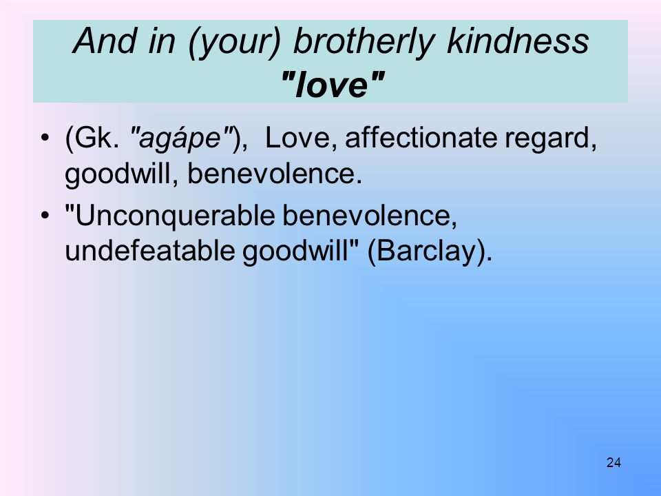 And in (your) brotherly kindness love (Gk.
