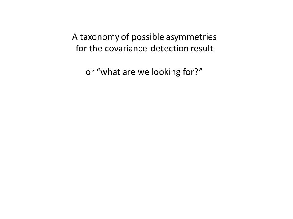 A taxonomy of possible asymmetries for the covariance-detection result or what are we looking for?