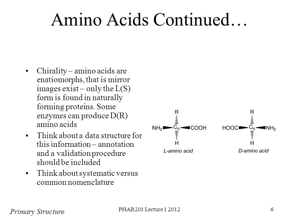 PHAR201 Lecture 1 20126 Amino Acids Continued… Chirality – amino acids are enatiomorphs, that is mirror images exist – only the L(S) form is found in naturally forming proteins.