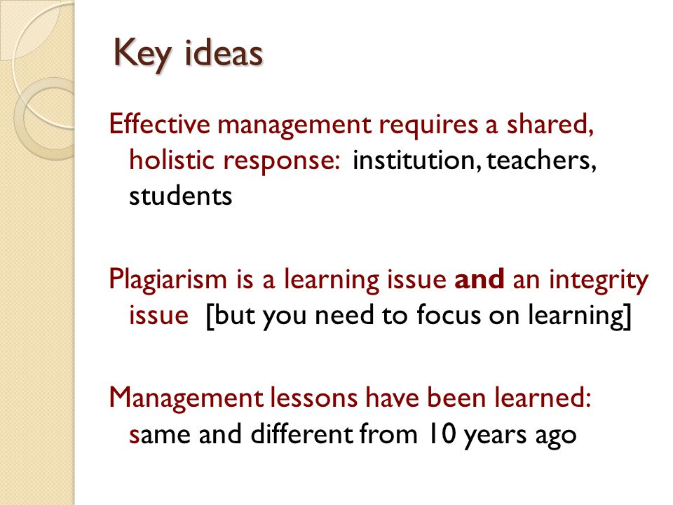 Key ideas Effective management requires a shared, holistic response: institution, teachers, students Plagiarism is a learning issue and an integrity issue [but you need to focus on learning] Management lessons have been learned: same and different from 10 years ago