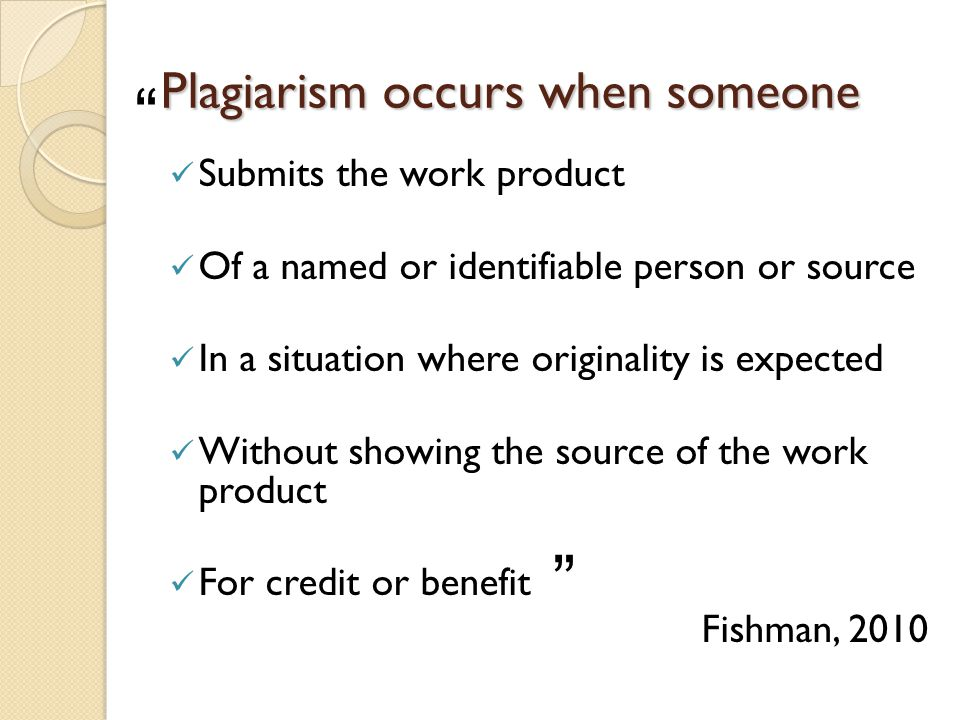 Plagiarism occurs when someone Submits the work product Of a named or identifiable person or source In a situation where originality is expected Without showing the source of the work product For credit or benefit Fishman, 2010
