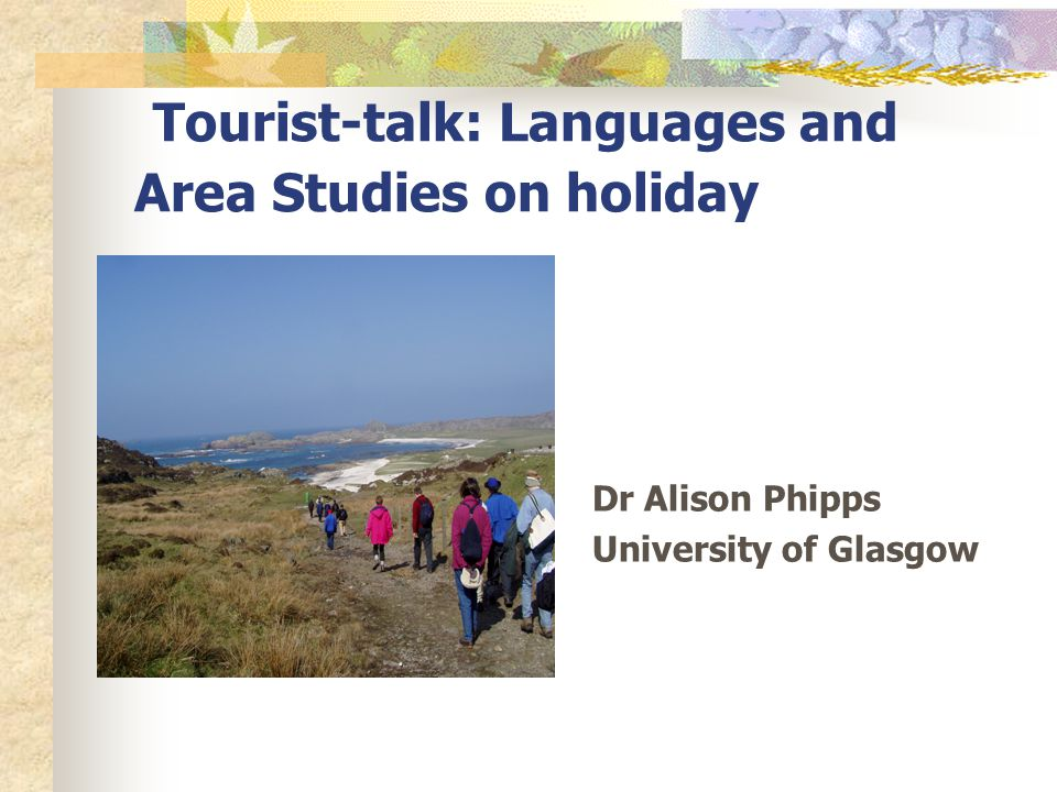 Tourist-talk: Languages and Area Studies on holiday Dr Alison Phipps University of Glasgow