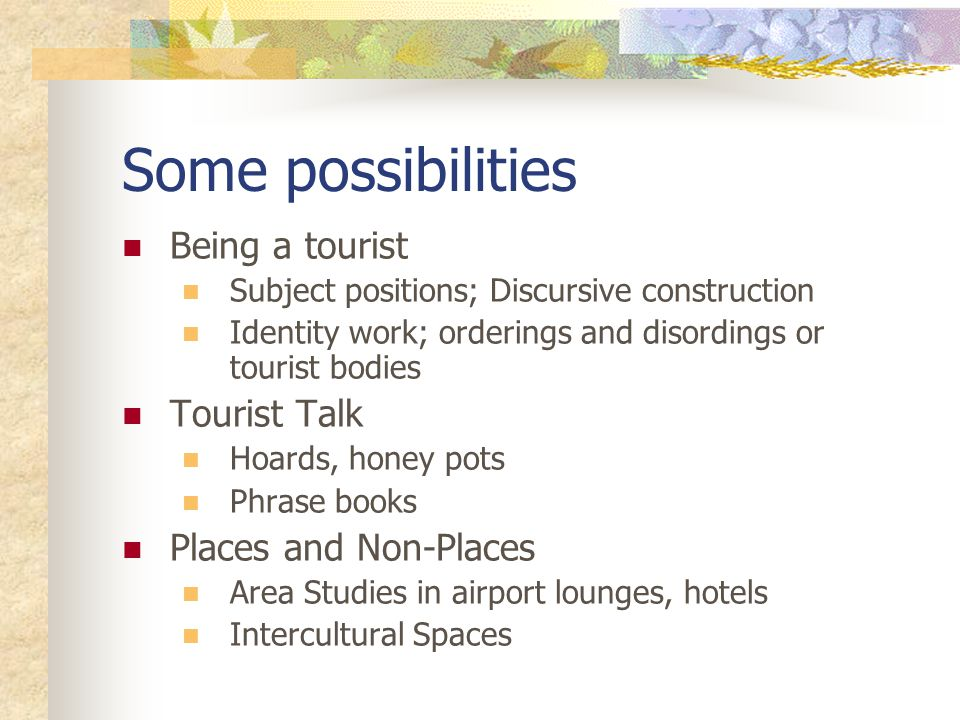 Some possibilities Being a tourist Subject positions; Discursive construction Identity work; orderings and disordings or tourist bodies Tourist Talk Hoards, honey pots Phrase books Places and Non-Places Area Studies in airport lounges, hotels Intercultural Spaces