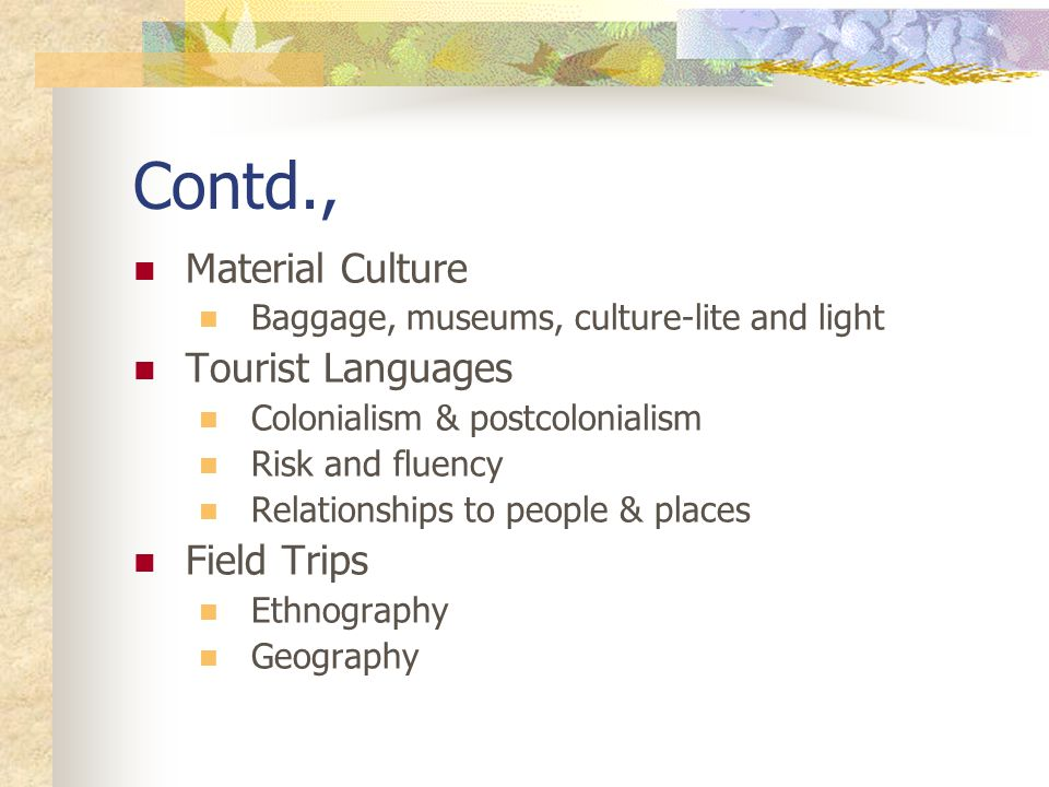Contd., Material Culture Baggage, museums, culture-lite and light Tourist Languages Colonialism & postcolonialism Risk and fluency Relationships to people & places Field Trips Ethnography Geography