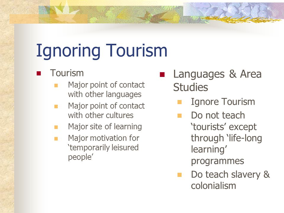 Ignoring Tourism Tourism Major point of contact with other languages Major point of contact with other cultures Major site of learning Major motivation for 'temporarily leisured people' Languages & Area Studies Ignore Tourism Do not teach 'tourists' except through 'life-long learning' programmes Do teach slavery & colonialism